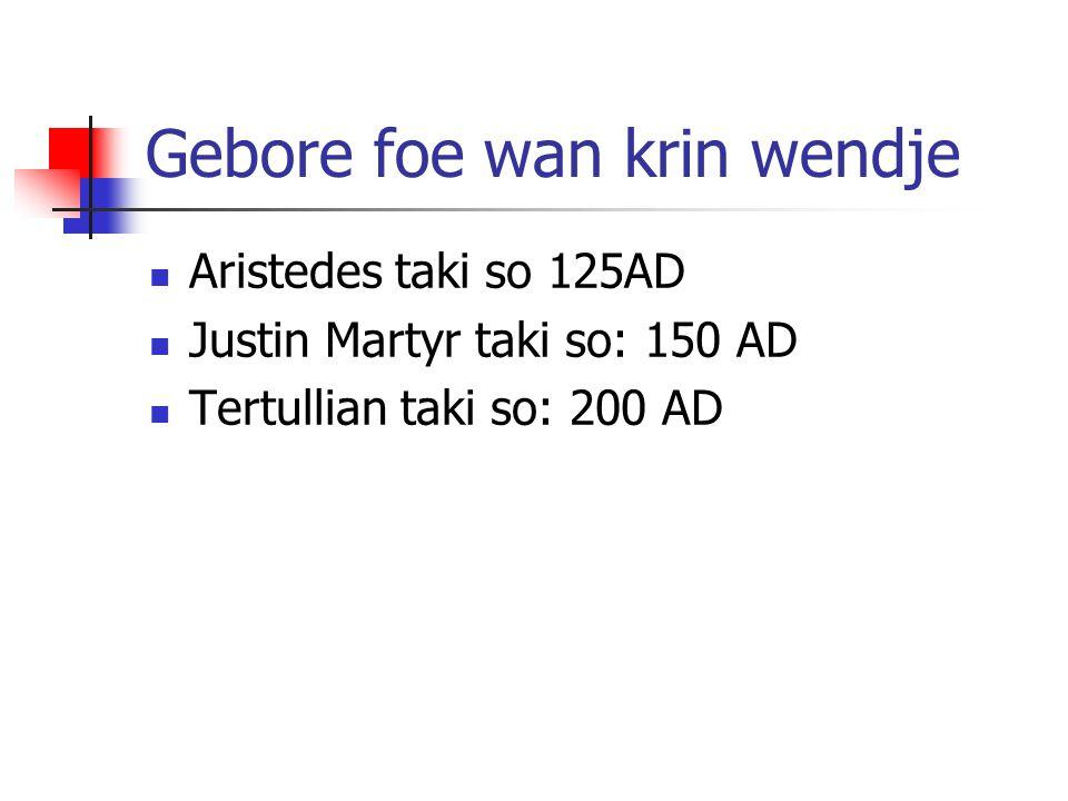 Gebore foe wan krin wendje Aristedes taki so 125AD Justin Martyr taki so: 150 AD Tertullian taki so: 200 AD