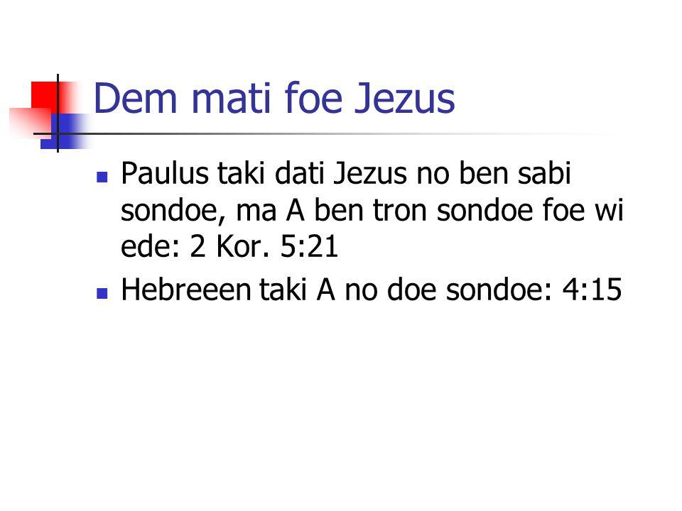 Dem mati foe Jezus Paulus taki dati Jezus no ben sabi sondoe, ma A ben tron sondoe foe wi ede: 2 Kor. 5:21 Hebreeen taki A no doe sondoe: 4:15