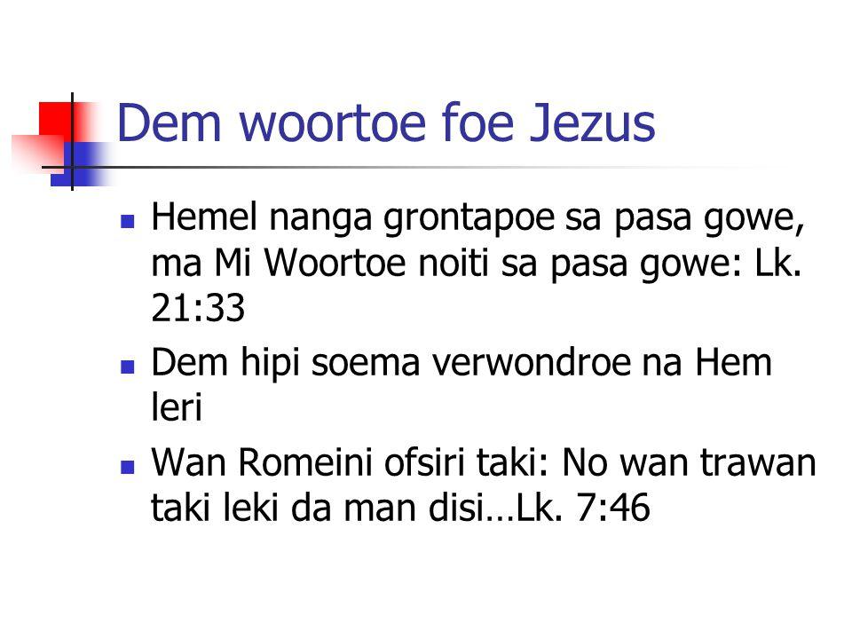 Dem woortoe foe Jezus Hemel nanga grontapoe sa pasa gowe, ma Mi Woortoe noiti sa pasa gowe: Lk. 21:33 Dem hipi soema verwondroe na Hem leri Wan Romein