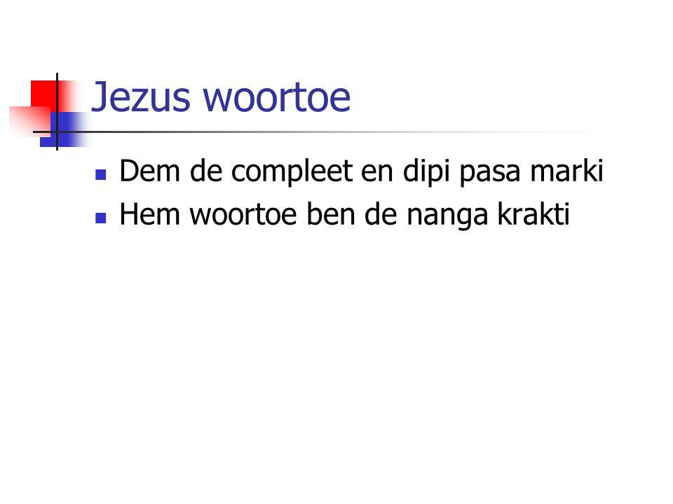 Jezus woortoe Dem de compleet en dipi pasa marki Hem woortoe ben de nanga krakti