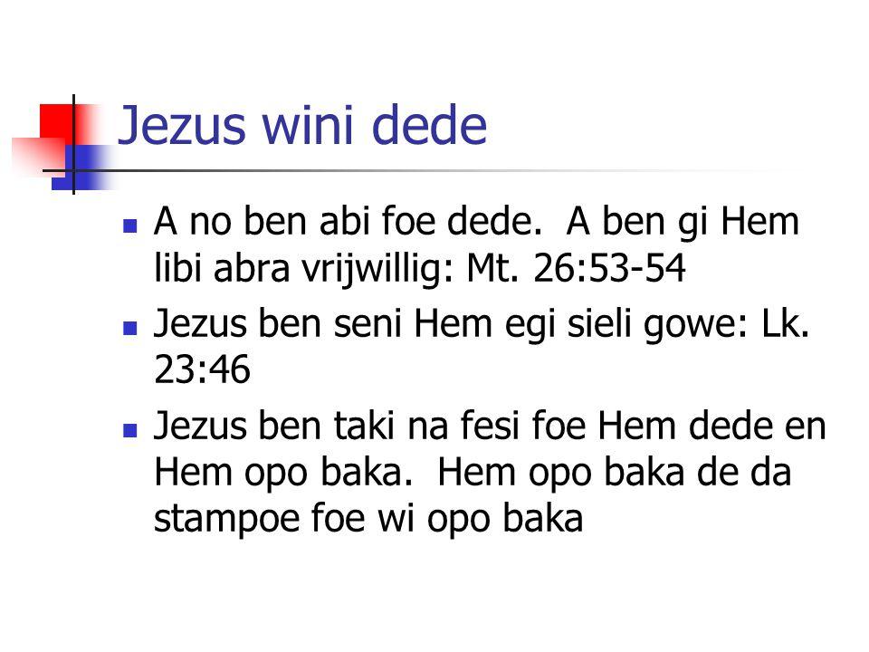 Jezus wini dede A no ben abi foe dede. A ben gi Hem libi abra vrijwillig: Mt. 26:53-54 Jezus ben seni Hem egi sieli gowe: Lk. 23:46 Jezus ben taki na