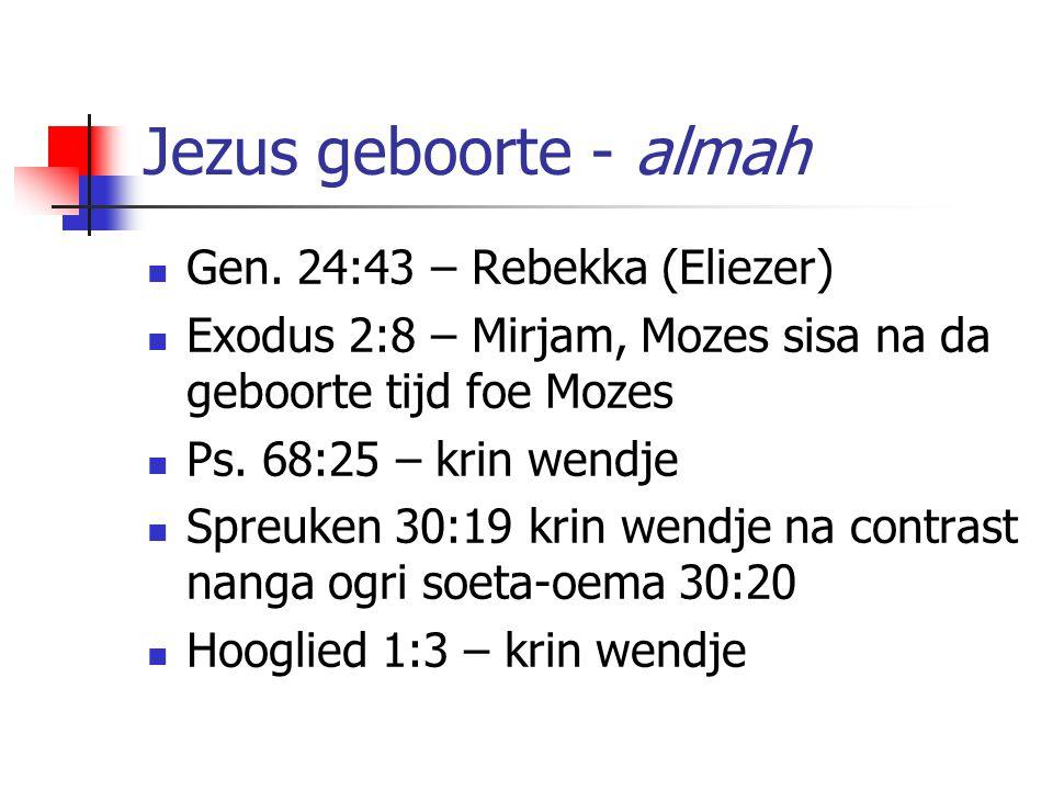 Jezus geboorte - almah Gen. 24:43 – Rebekka (Eliezer) Exodus 2:8 – Mirjam, Mozes sisa na da geboorte tijd foe Mozes Ps. 68:25 – krin wendje Spreuken 3