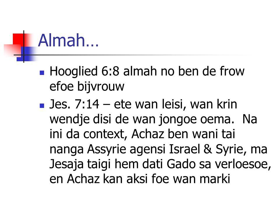 Almah… Hooglied 6:8 almah no ben de frow efoe bijvrouw Jes. 7:14 – ete wan leisi, wan krin wendje disi de wan jongoe oema. Na ini da context, Achaz be
