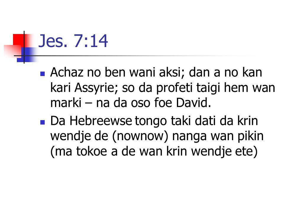 Jes. 7:14 Achaz no ben wani aksi; dan a no kan kari Assyrie; so da profeti taigi hem wan marki – na da oso foe David. Da Hebreewse tongo taki dati da