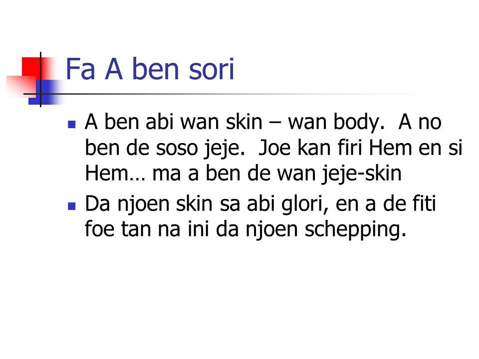 Fa A ben sori A ben abi wan skin – wan body. A no ben de soso jeje. Joe kan firi Hem en si Hem… ma a ben de wan jeje-skin Da njoen skin sa abi glori,