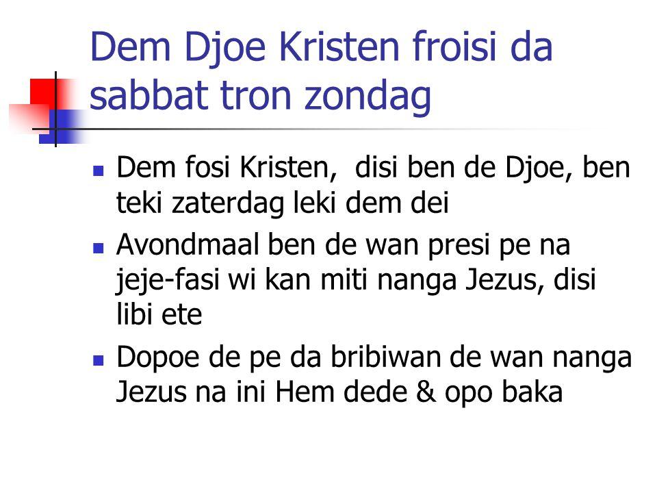 Dem Djoe Kristen froisi da sabbat tron zondag Dem fosi Kristen, disi ben de Djoe, ben teki zaterdag leki dem dei Avondmaal ben de wan presi pe na jeje