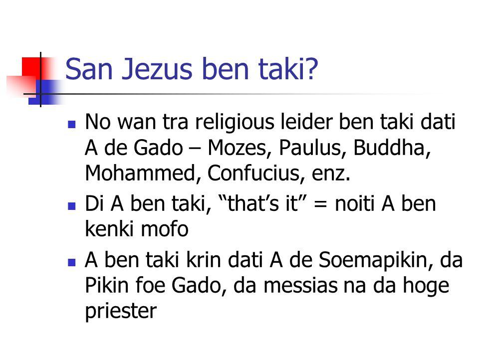 "San Jezus ben taki? No wan tra religious leider ben taki dati A de Gado – Mozes, Paulus, Buddha, Mohammed, Confucius, enz. Di A ben taki, ""that's it"""