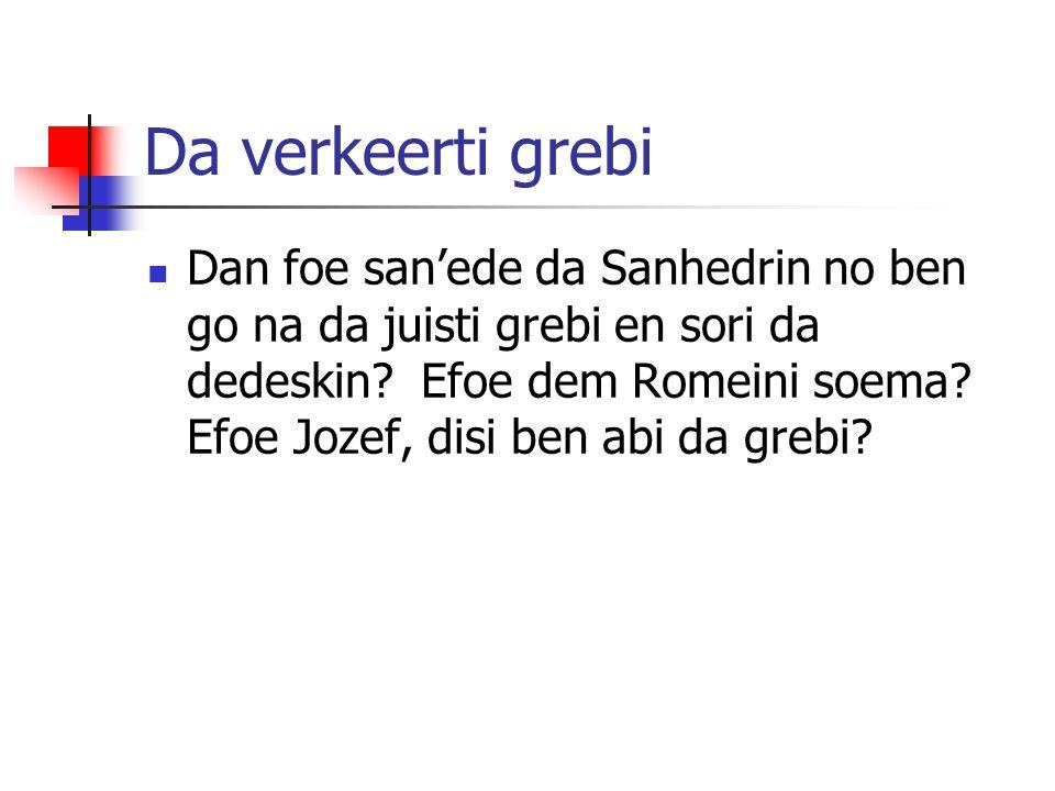 Da verkeerti grebi Dan foe san'ede da Sanhedrin no ben go na da juisti grebi en sori da dedeskin? Efoe dem Romeini soema? Efoe Jozef, disi ben abi da