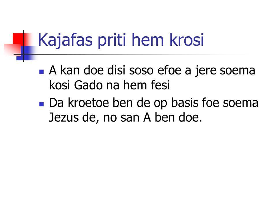 Kajafas priti hem krosi A kan doe disi soso efoe a jere soema kosi Gado na hem fesi Da kroetoe ben de op basis foe soema Jezus de, no san A ben doe.