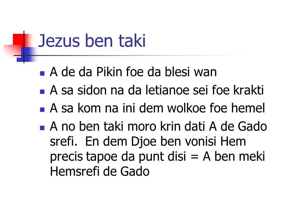Jezus ben taki A de da Pikin foe da blesi wan A sa sidon na da letianoe sei foe krakti A sa kom na ini dem wolkoe foe hemel A no ben taki moro krin da