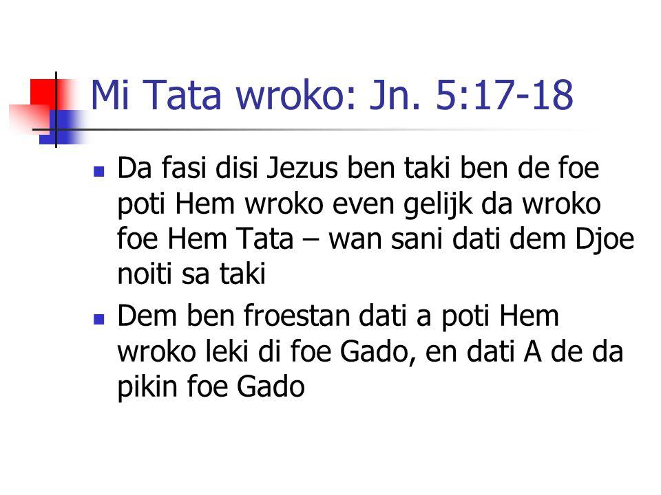 Mi Tata wroko: Jn. 5:17-18 Da fasi disi Jezus ben taki ben de foe poti Hem wroko even gelijk da wroko foe Hem Tata – wan sani dati dem Djoe noiti sa t