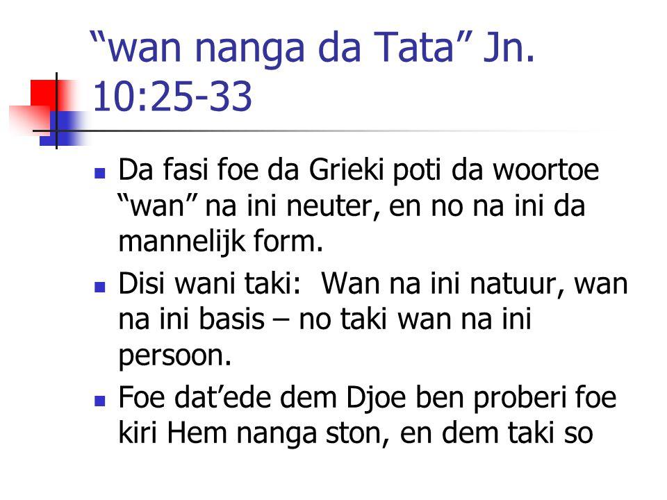 """""""wan nanga da Tata"""" Jn. 10:25-33 Da fasi foe da Grieki poti da woortoe """"wan"""" na ini neuter, en no na ini da mannelijk form. Disi wani taki: Wan na ini"""