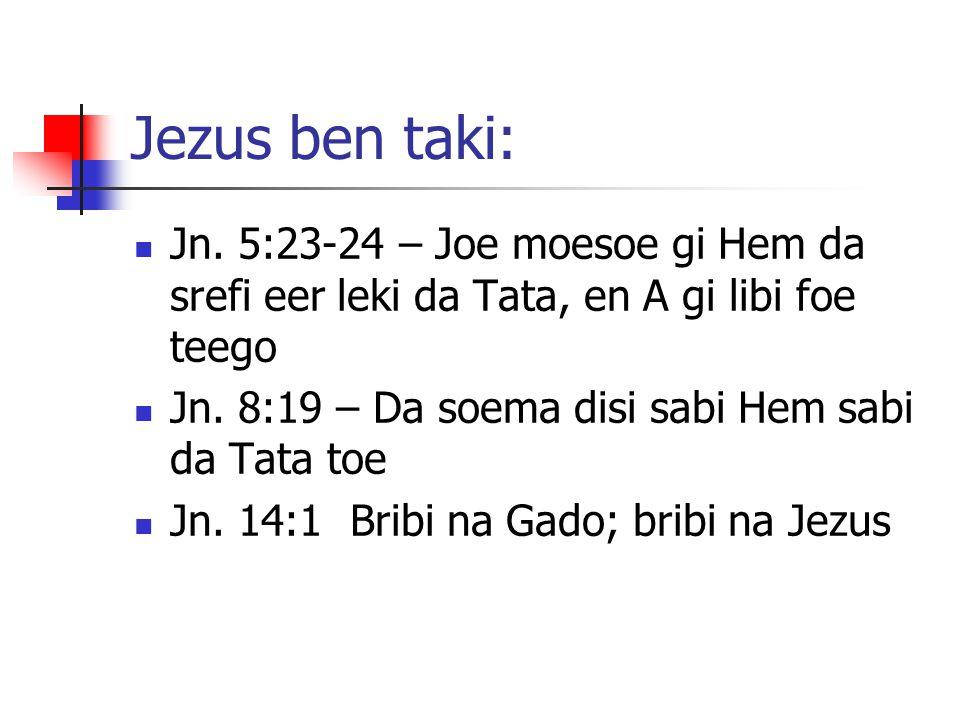 Jezus ben taki: Jn. 5:23-24 – Joe moesoe gi Hem da srefi eer leki da Tata, en A gi libi foe teego Jn. 8:19 – Da soema disi sabi Hem sabi da Tata toe J