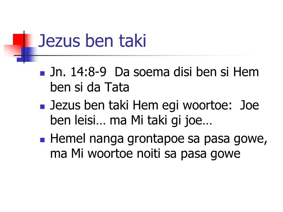 Jezus ben taki Jn. 14:8-9 Da soema disi ben si Hem ben si da Tata Jezus ben taki Hem egi woortoe: Joe ben leisi… ma Mi taki gi joe… Hemel nanga gronta