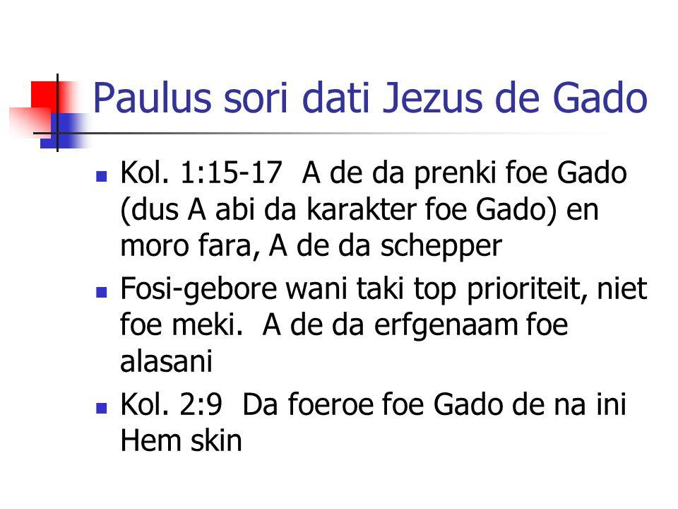 Paulus sori dati Jezus de Gado Kol. 1:15-17 A de da prenki foe Gado (dus A abi da karakter foe Gado) en moro fara, A de da schepper Fosi-gebore wani t