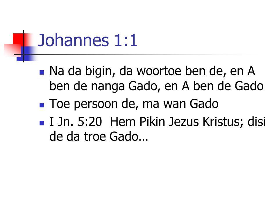 Johannes 1:1 Na da bigin, da woortoe ben de, en A ben de nanga Gado, en A ben de Gado Toe persoon de, ma wan Gado I Jn. 5:20 Hem Pikin Jezus Kristus;