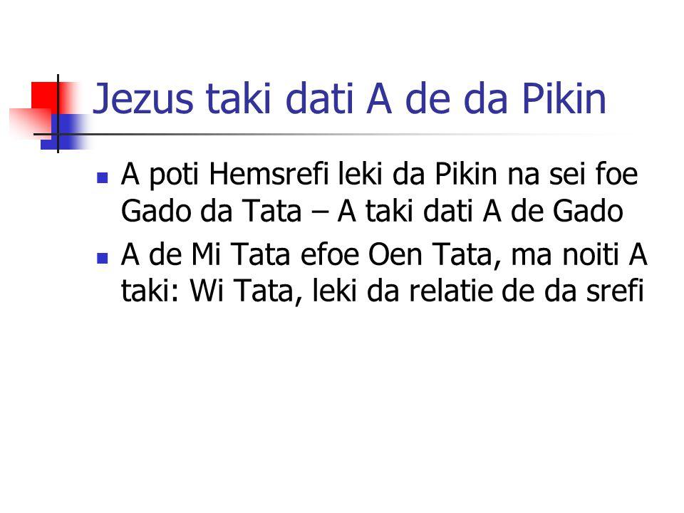 Jezus taki dati A de da Pikin A poti Hemsrefi leki da Pikin na sei foe Gado da Tata – A taki dati A de Gado A de Mi Tata efoe Oen Tata, ma noiti A tak