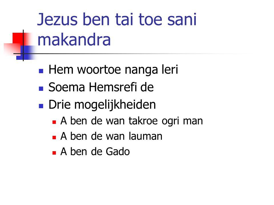 Jezus ben tai toe sani makandra Hem woortoe nanga leri Soema Hemsrefi de Drie mogelijkheiden A ben de wan takroe ogri man A ben de wan lauman A ben de