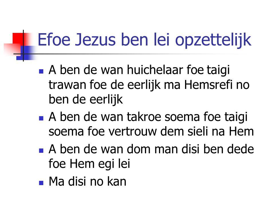 Efoe Jezus ben lei opzettelijk A ben de wan huichelaar foe taigi trawan foe de eerlijk ma Hemsrefi no ben de eerlijk A ben de wan takroe soema foe tai