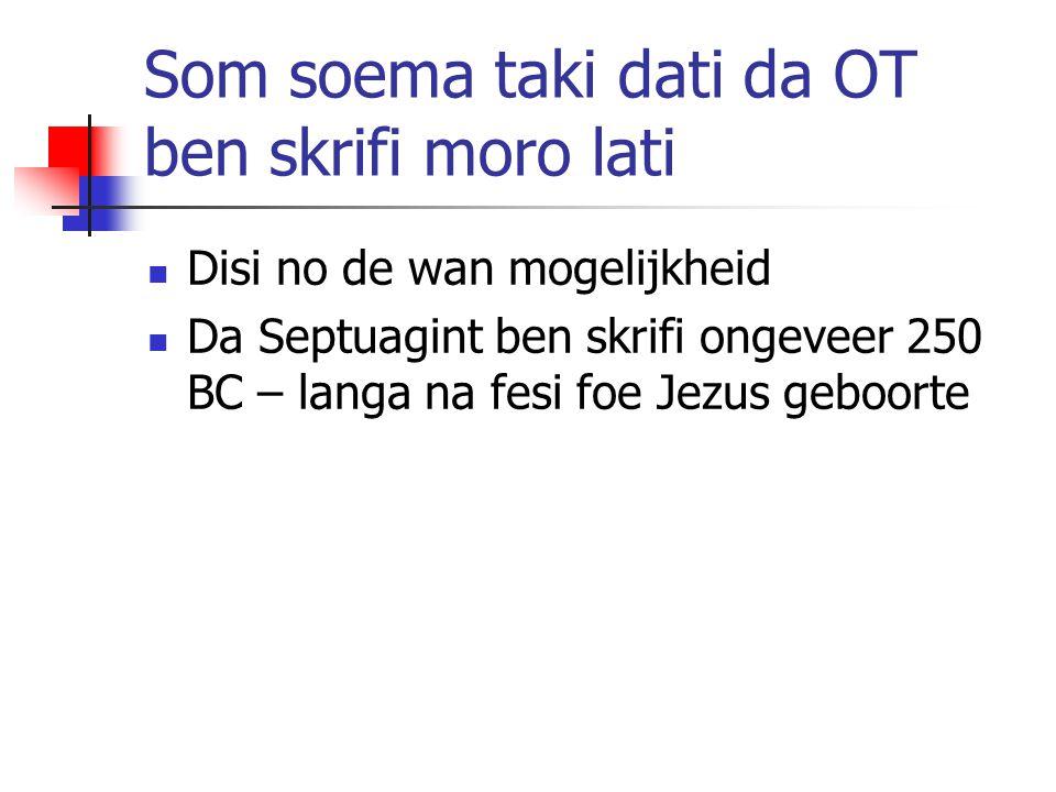 Som soema taki dati da OT ben skrifi moro lati Disi no de wan mogelijkheid Da Septuagint ben skrifi ongeveer 250 BC – langa na fesi foe Jezus geboorte