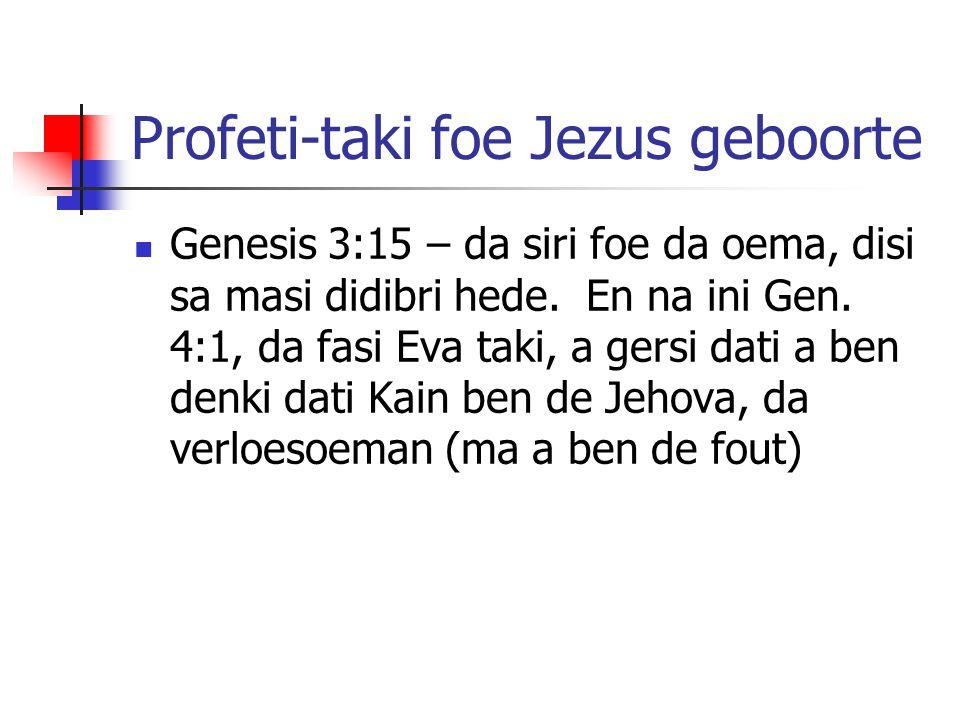 Profeti-taki foe Jezus geboorte Genesis 3:15 – da siri foe da oema, disi sa masi didibri hede. En na ini Gen. 4:1, da fasi Eva taki, a gersi dati a be