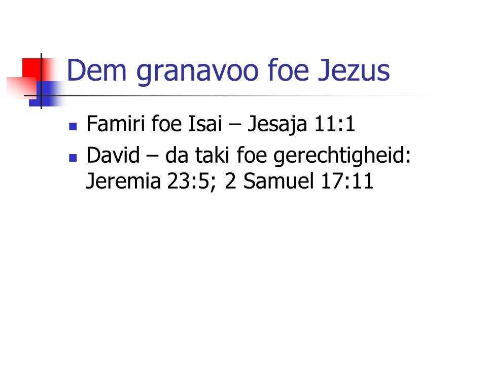 Dem granavoo foe Jezus Famiri foe Isai – Jesaja 11:1 David – da taki foe gerechtigheid: Jeremia 23:5; 2 Samuel 17:11