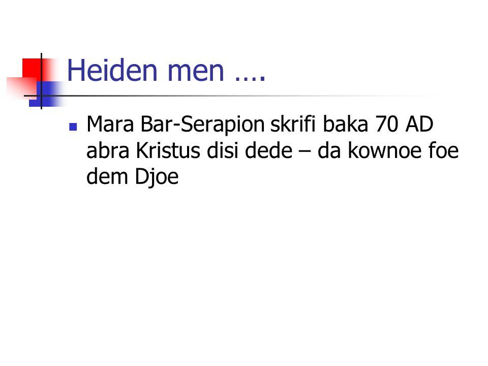 Heiden men …. Mara Bar-Serapion skrifi baka 70 AD abra Kristus disi dede – da kownoe foe dem Djoe
