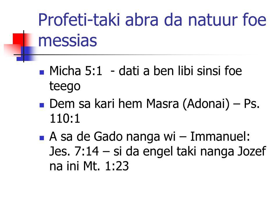 Profeti-taki abra da natuur foe messias Micha 5:1 - dati a ben libi sinsi foe teego Dem sa kari hem Masra (Adonai) – Ps. 110:1 A sa de Gado nanga wi –