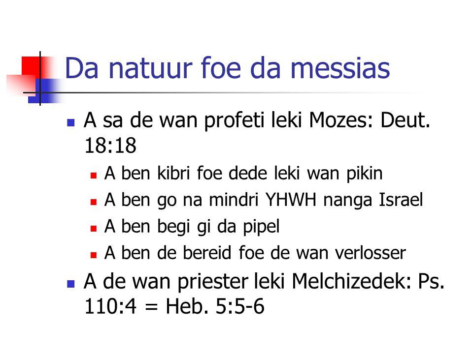Da natuur foe da messias A sa de wan profeti leki Mozes: Deut. 18:18 A ben kibri foe dede leki wan pikin A ben go na mindri YHWH nanga Israel A ben be