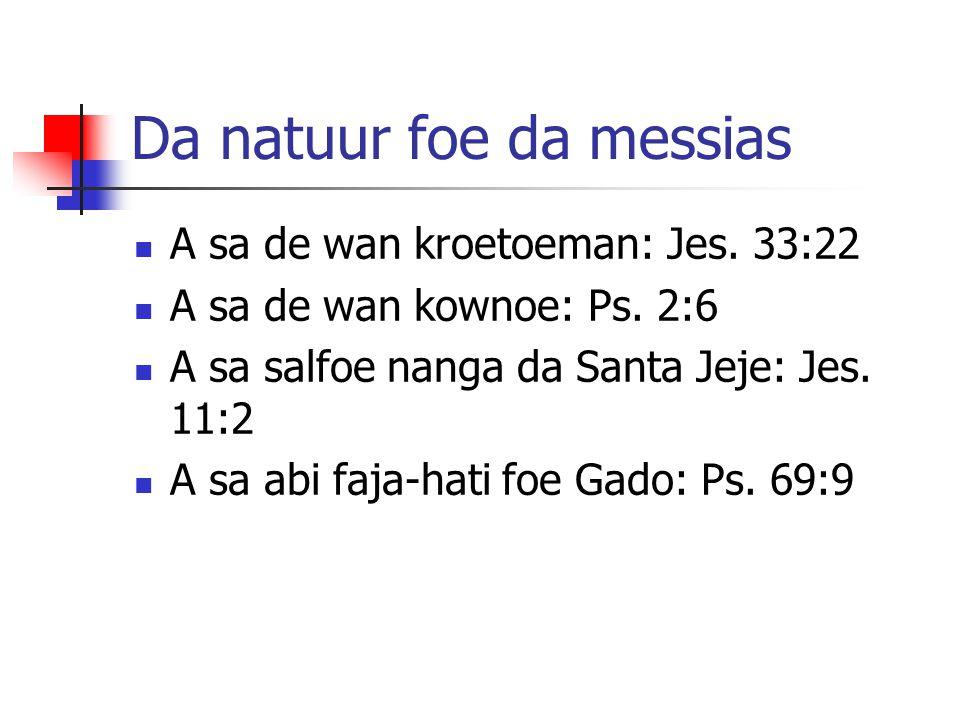 Da natuur foe da messias A sa de wan kroetoeman: Jes. 33:22 A sa de wan kownoe: Ps. 2:6 A sa salfoe nanga da Santa Jeje: Jes. 11:2 A sa abi faja-hati