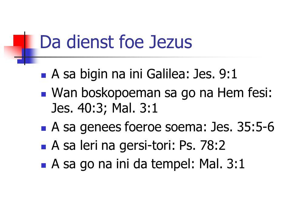 Da dienst foe Jezus A sa bigin na ini Galilea: Jes. 9:1 Wan boskopoeman sa go na Hem fesi: Jes. 40:3; Mal. 3:1 A sa genees foeroe soema: Jes. 35:5-6 A