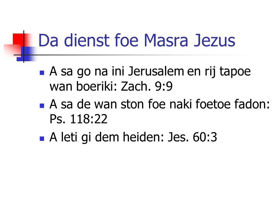Da dienst foe Masra Jezus A sa go na ini Jerusalem en rij tapoe wan boeriki: Zach. 9:9 A sa de wan ston foe naki foetoe fadon: Ps. 118:22 A leti gi de