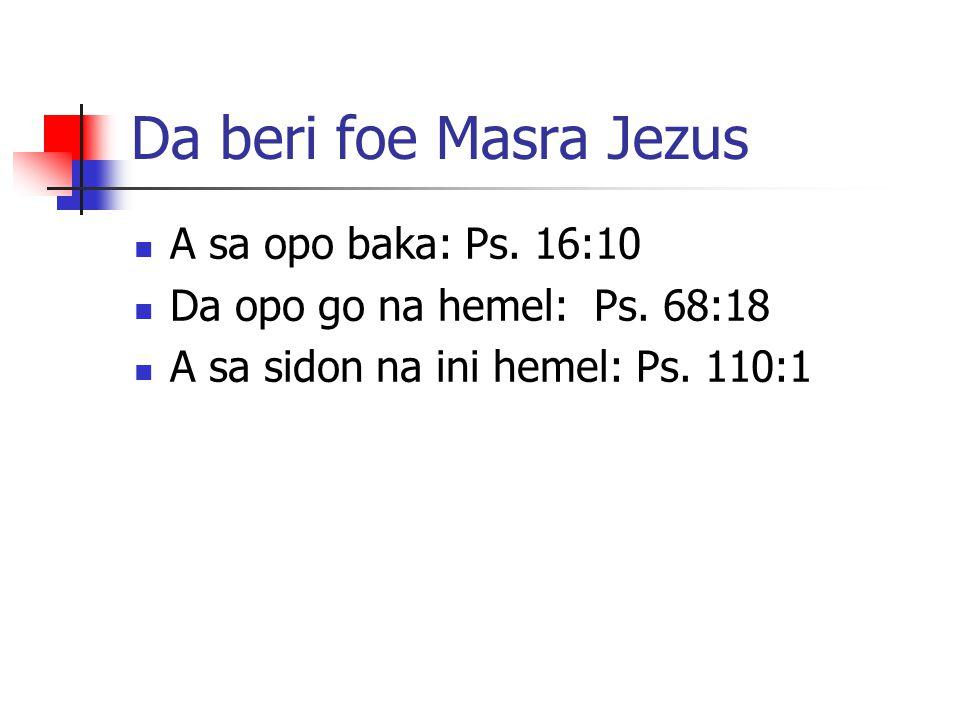 Da beri foe Masra Jezus A sa opo baka: Ps. 16:10 Da opo go na hemel: Ps. 68:18 A sa sidon na ini hemel: Ps. 110:1