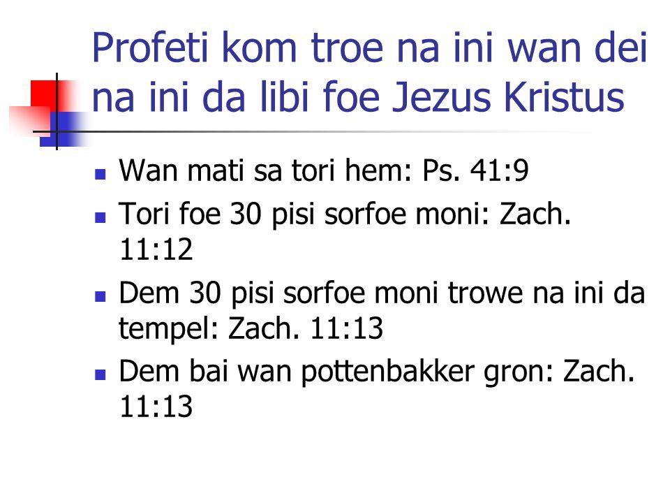Profeti kom troe na ini wan dei na ini da libi foe Jezus Kristus Wan mati sa tori hem: Ps. 41:9 Tori foe 30 pisi sorfoe moni: Zach. 11:12 Dem 30 pisi