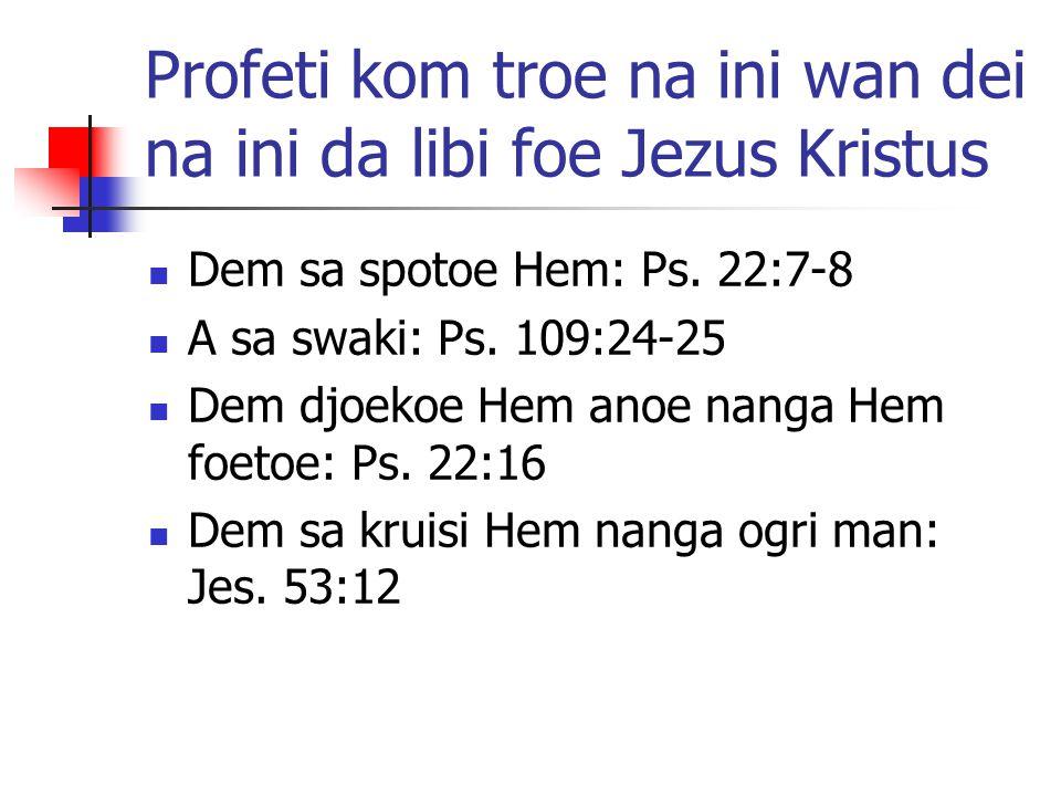 Profeti kom troe na ini wan dei na ini da libi foe Jezus Kristus Dem sa spotoe Hem: Ps. 22:7-8 A sa swaki: Ps. 109:24-25 Dem djoekoe Hem anoe nanga He