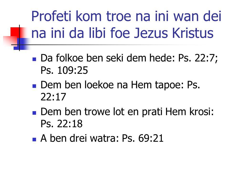 Profeti kom troe na ini wan dei na ini da libi foe Jezus Kristus Da folkoe ben seki dem hede: Ps. 22:7; Ps. 109:25 Dem ben loekoe na Hem tapoe: Ps. 22