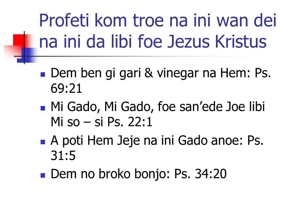 Profeti kom troe na ini wan dei na ini da libi foe Jezus Kristus Dem ben gi gari & vinegar na Hem: Ps. 69:21 Mi Gado, Mi Gado, foe san'ede Joe libi Mi