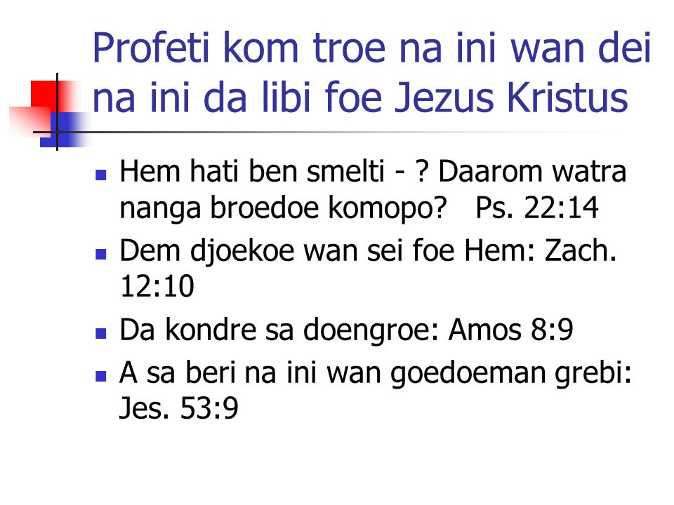 Profeti kom troe na ini wan dei na ini da libi foe Jezus Kristus Hem hati ben smelti - ? Daarom watra nanga broedoe komopo? Ps. 22:14 Dem djoekoe wan