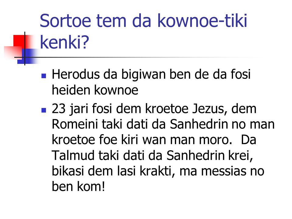 Sortoe tem da kownoe-tiki kenki? Herodus da bigiwan ben de da fosi heiden kownoe 23 jari fosi dem kroetoe Jezus, dem Romeini taki dati da Sanhedrin no