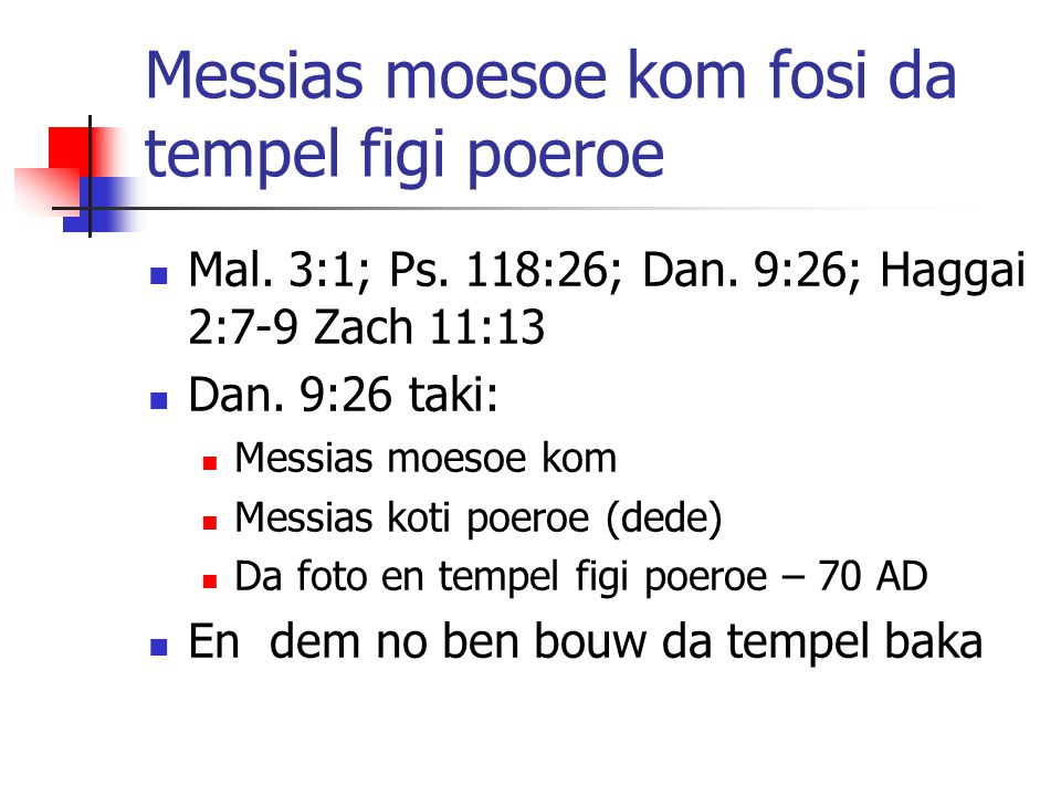 Messias moesoe kom fosi da tempel figi poeroe Mal. 3:1; Ps. 118:26; Dan. 9:26; Haggai 2:7-9 Zach 11:13 Dan. 9:26 taki: Messias moesoe kom Messias koti