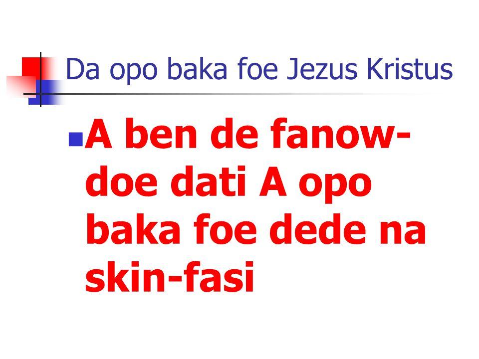 Da opo baka foe Jezus Kristus A ben de fanow- doe dati A opo baka foe dede na skin-fasi
