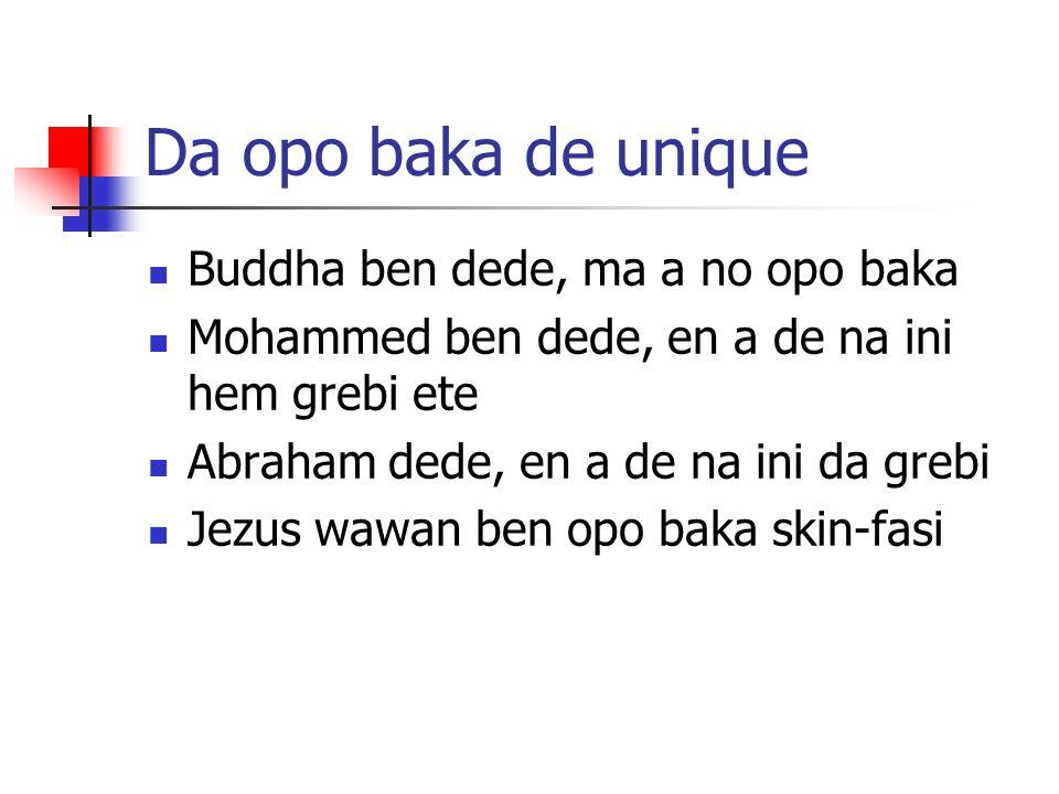 Da opo baka de unique Buddha ben dede, ma a no opo baka Mohammed ben dede, en a de na ini hem grebi ete Abraham dede, en a de na ini da grebi Jezus wa