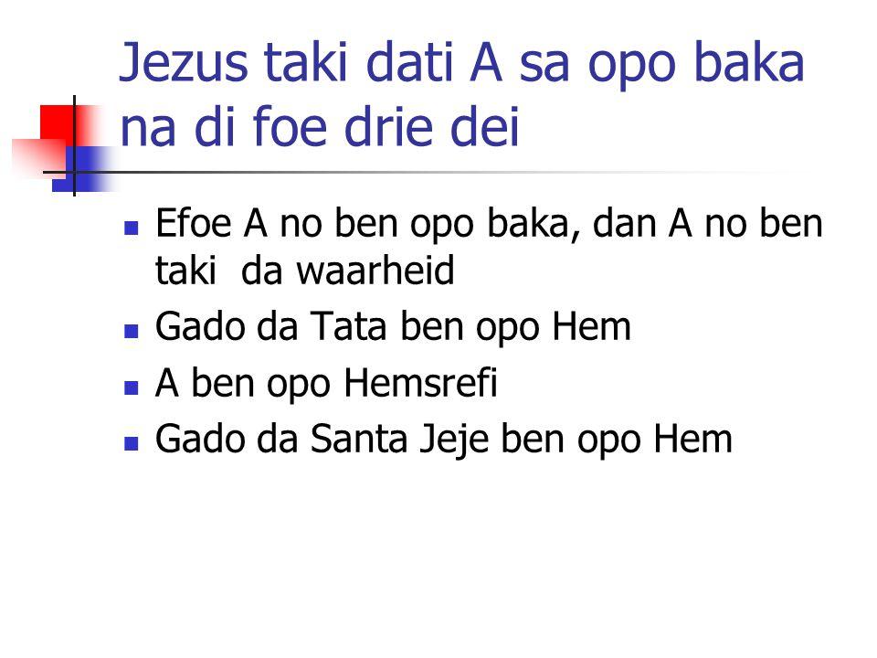Jezus taki dati A sa opo baka na di foe drie dei Efoe A no ben opo baka, dan A no ben taki da waarheid Gado da Tata ben opo Hem A ben opo Hemsrefi Gad
