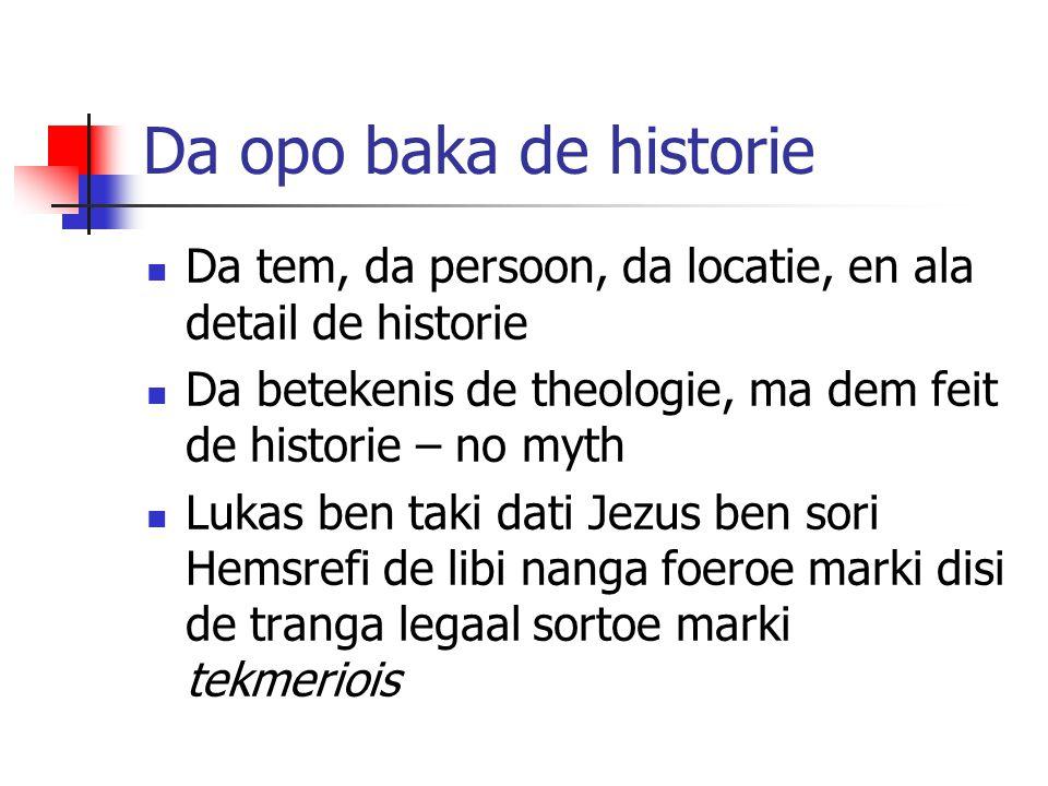 Da opo baka de historie Da tem, da persoon, da locatie, en ala detail de historie Da betekenis de theologie, ma dem feit de historie – no myth Lukas b