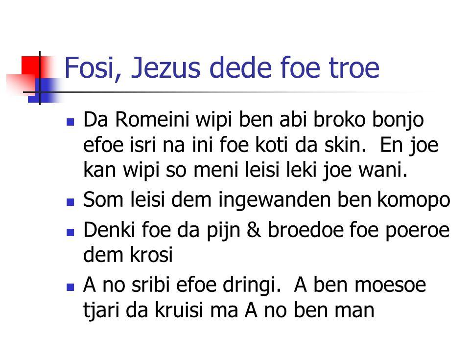 Fosi, Jezus dede foe troe Da Romeini wipi ben abi broko bonjo efoe isri na ini foe koti da skin. En joe kan wipi so meni leisi leki joe wani. Som leis