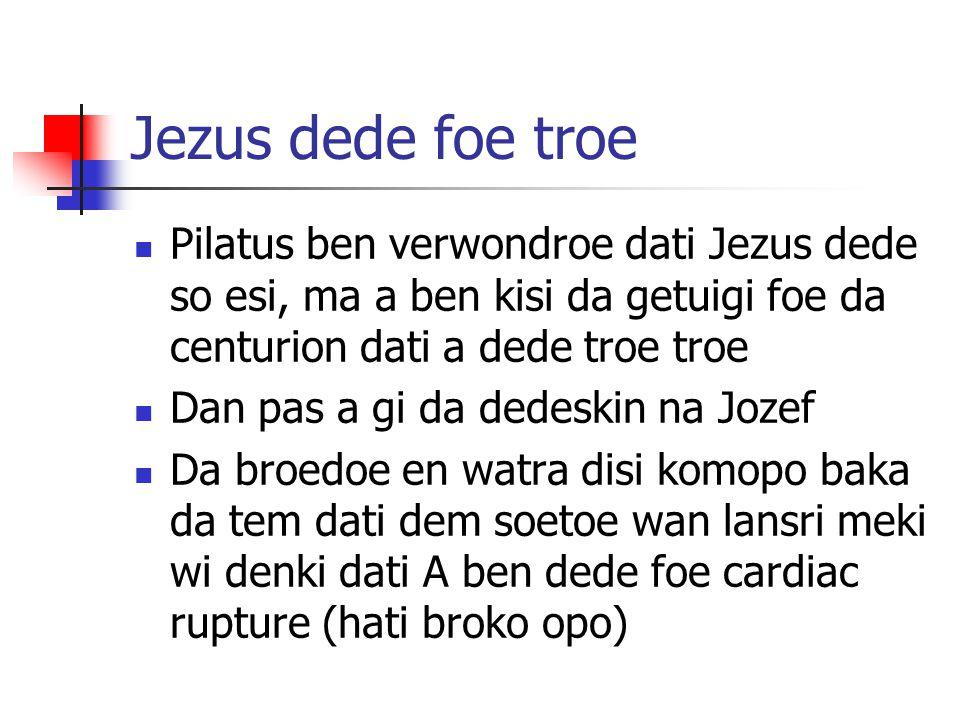 Jezus dede foe troe Pilatus ben verwondroe dati Jezus dede so esi, ma a ben kisi da getuigi foe da centurion dati a dede troe troe Dan pas a gi da ded