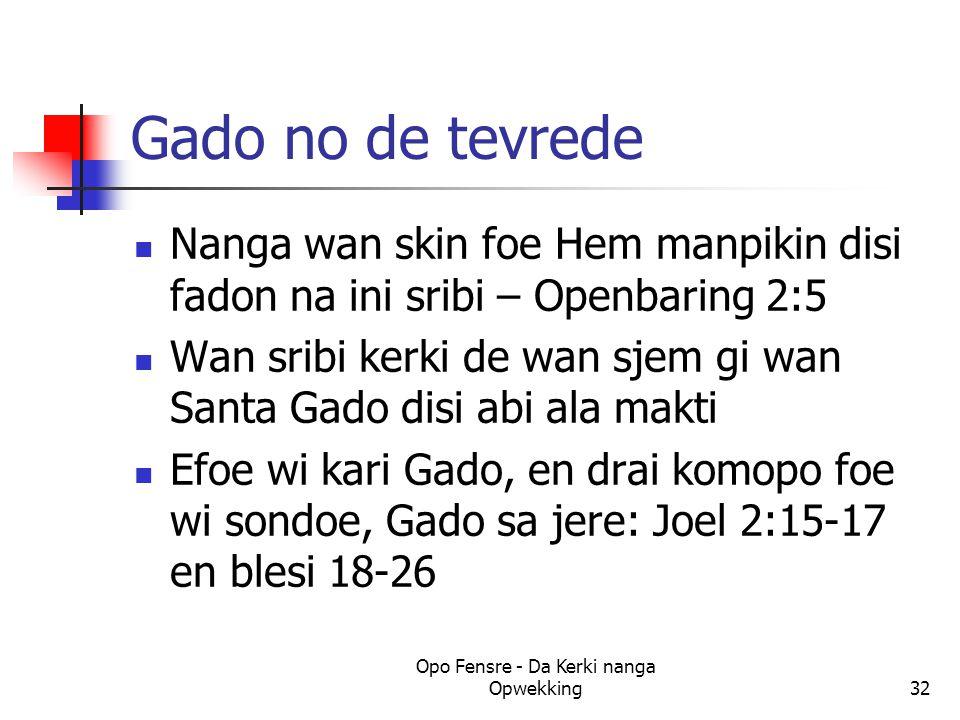 Gado no de tevrede Nanga wan skin foe Hem manpikin disi fadon na ini sribi – Openbaring 2:5 Wan sribi kerki de wan sjem gi wan Santa Gado disi abi ala makti Efoe wi kari Gado, en drai komopo foe wi sondoe, Gado sa jere: Joel 2:15-17 en blesi 18-26 Opo Fensre - Da Kerki nanga Opwekking32