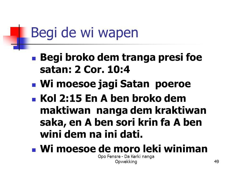 Begi de wi wapen Begi broko dem tranga presi foe satan: 2 Cor. 10:4 Wi moesoe jagi Satan poeroe Kol 2:15 En A ben broko dem maktiwan nanga dem kraktiw
