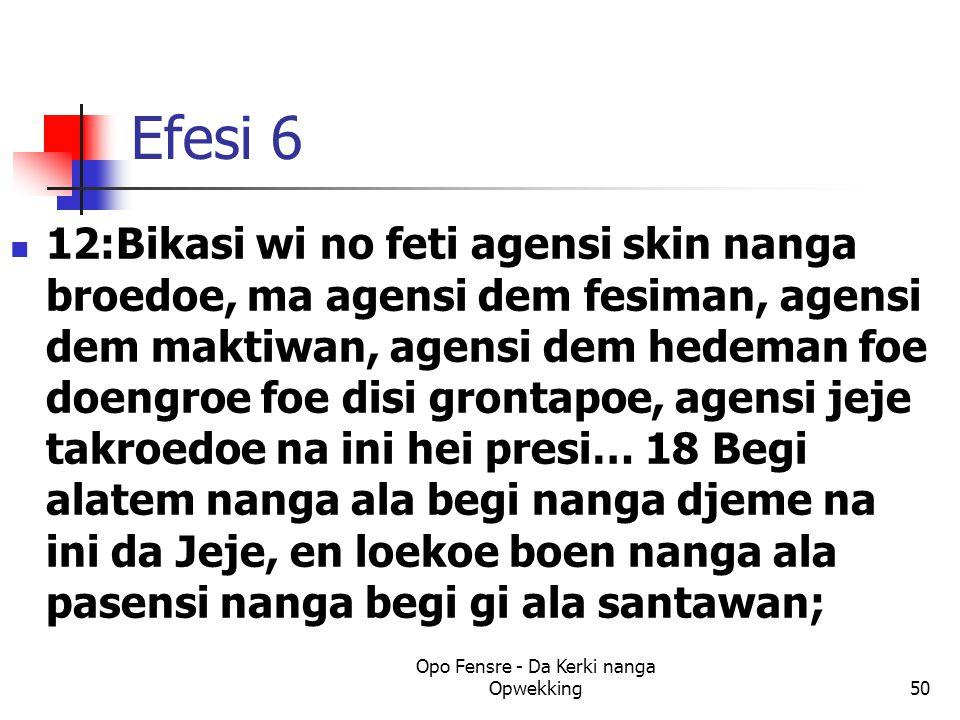 Efesi 6 12:Bikasi wi no feti agensi skin nanga broedoe, ma agensi dem fesiman, agensi dem maktiwan, agensi dem hedeman foe doengroe foe disi grontapoe, agensi jeje takroedoe na ini hei presi… 18 Begi alatem nanga ala begi nanga djeme na ini da Jeje, en loekoe boen nanga ala pasensi nanga begi gi ala santawan; Opo Fensre - Da Kerki nanga Opwekking50