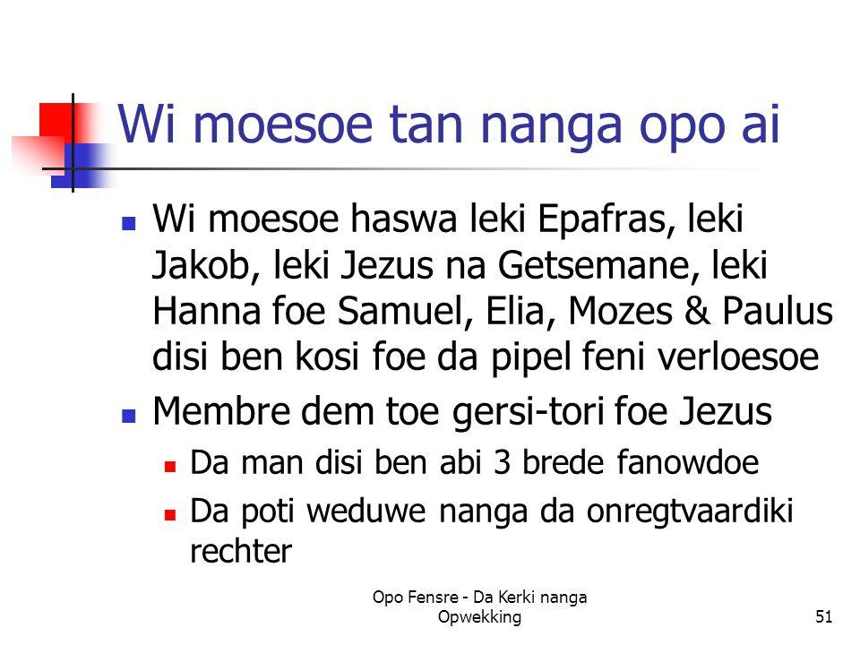 Wi moesoe tan nanga opo ai Wi moesoe haswa leki Epafras, leki Jakob, leki Jezus na Getsemane, leki Hanna foe Samuel, Elia, Mozes & Paulus disi ben kosi foe da pipel feni verloesoe Membre dem toe gersi-tori foe Jezus Da man disi ben abi 3 brede fanowdoe Da poti weduwe nanga da onregtvaardiki rechter Opo Fensre - Da Kerki nanga Opwekking51